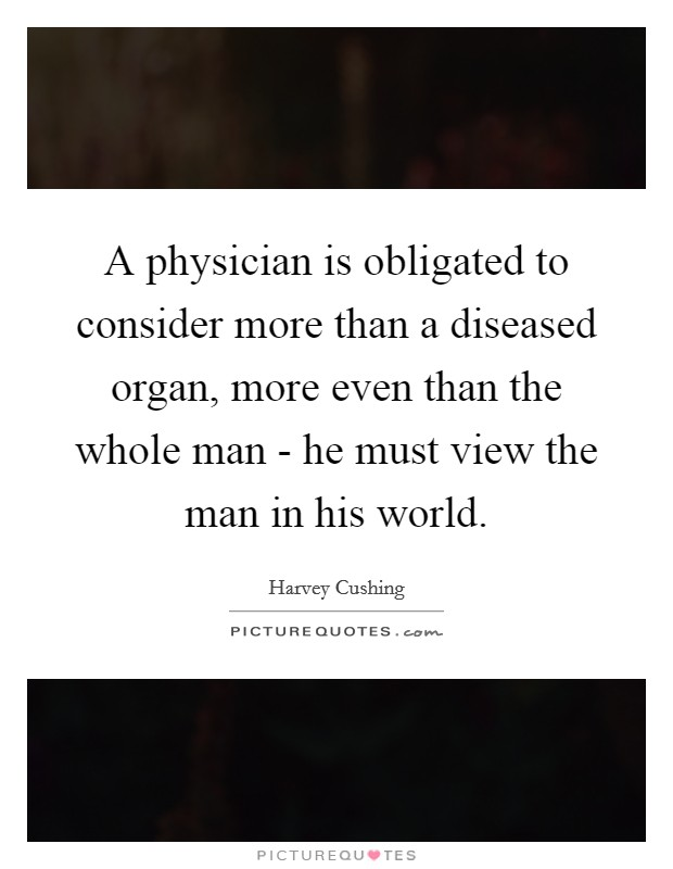 A physician is obligated to consider more than a diseased organ, more even than the whole man - he must view the man in his world Picture Quote #1
