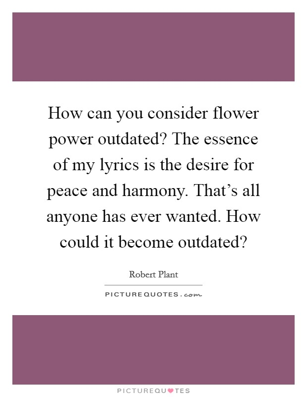 How can you consider flower power outdated? The essence of my lyrics is the desire for peace and harmony. That's all anyone has ever wanted. How could it become outdated? Picture Quote #1