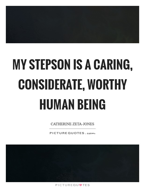 My stepson is a caring, considerate, worthy human being Picture Quote #1