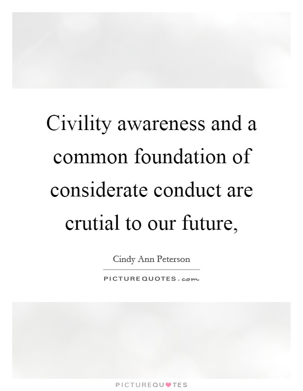 Civility awareness and a common foundation of considerate conduct are crutial to our future, Picture Quote #1