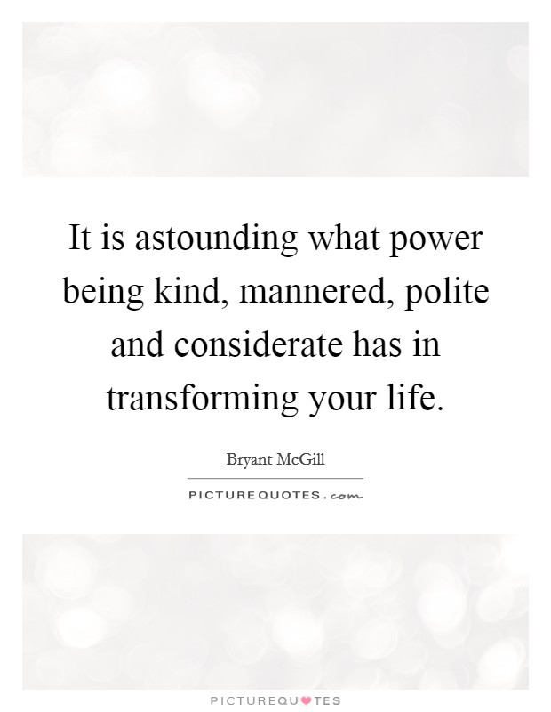 It is astounding what power being kind, mannered, polite and considerate has in transforming your life Picture Quote #1