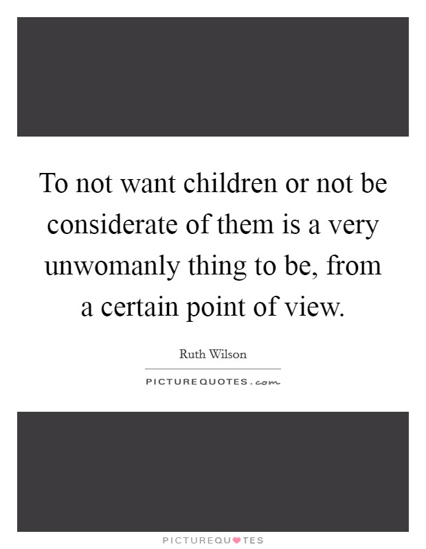 To not want children or not be considerate of them is a very unwomanly thing to be, from a certain point of view Picture Quote #1