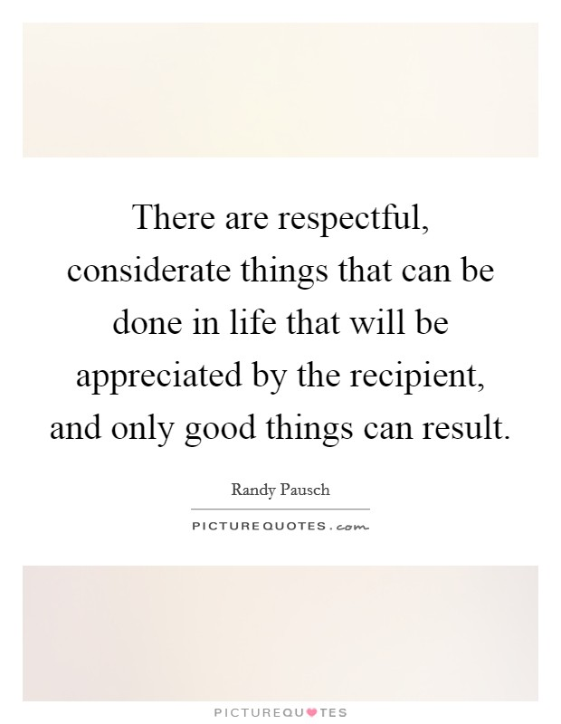 There are respectful, considerate things that can be done in life that will be appreciated by the recipient, and only good things can result Picture Quote #1