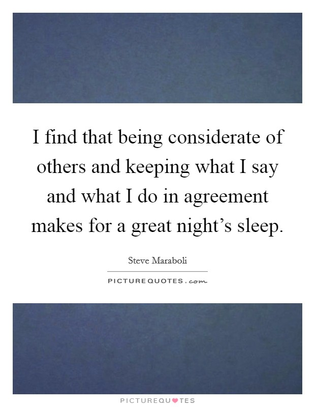 I find that being considerate of others and keeping what I say and what I do in agreement makes for a great night's sleep Picture Quote #1