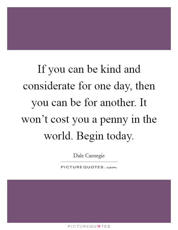 If you can be kind and considerate for one day, then you can be for another. It won't cost you a penny in the world. Begin today Picture Quote #1