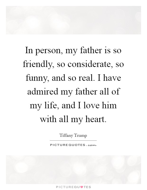 In person, my father is so friendly, so considerate, so funny, and so real. I have admired my father all of my life, and I love him with all my heart Picture Quote #1