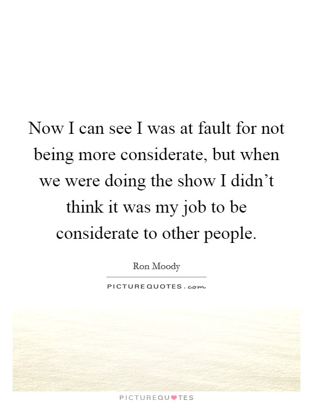 Now I can see I was at fault for not being more considerate, but when we were doing the show I didn't think it was my job to be considerate to other people Picture Quote #1