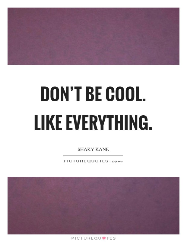 Don't be cool. Like everything Picture Quote #1