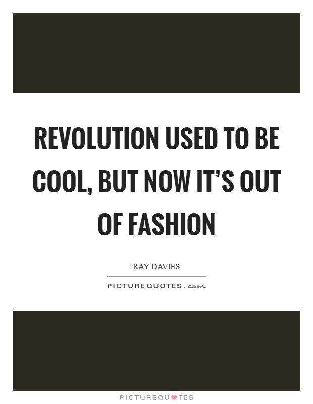 Revolution used to be cool, but now it's out of fashion Picture Quote #1