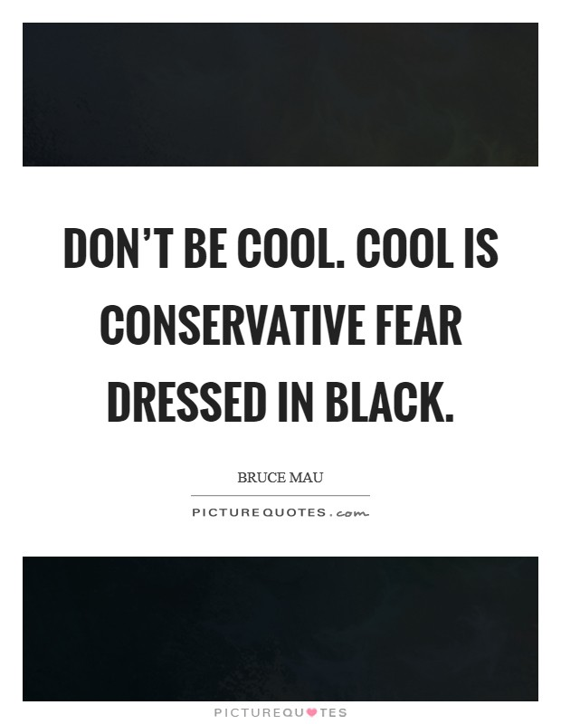 Don't be cool. Cool is conservative fear dressed in black Picture Quote #1