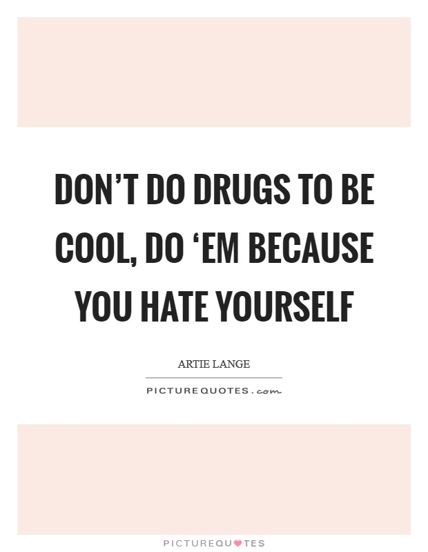 Don't do drugs to be cool, do 'em because you hate yourself Picture Quote #1