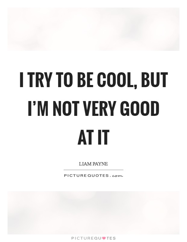 I try to be cool, but I'm not very good at it Picture Quote #1