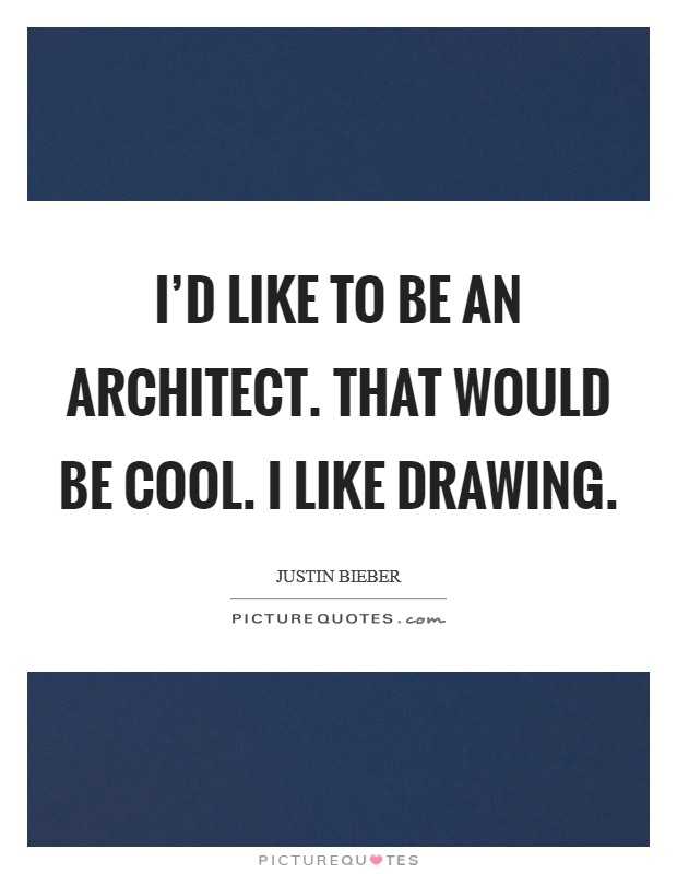 I'd like to be an architect. That would be cool. I like drawing Picture Quote #1