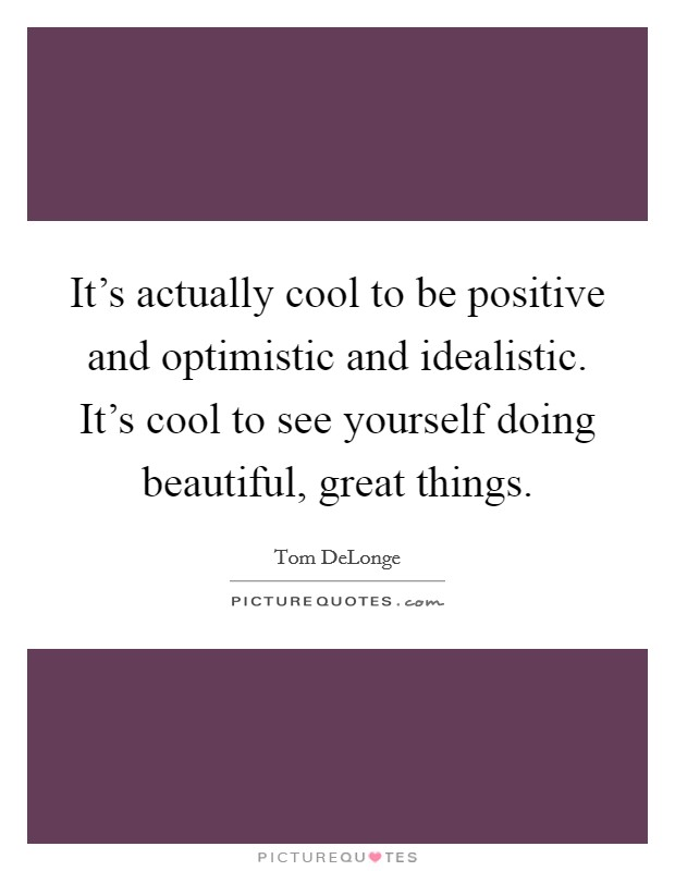 It's actually cool to be positive and optimistic and idealistic. It's cool to see yourself doing beautiful, great things Picture Quote #1