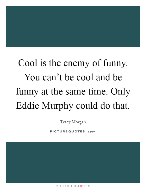 Cool Is The Enemy Of Funny You Cant Be Cool And Be Funny