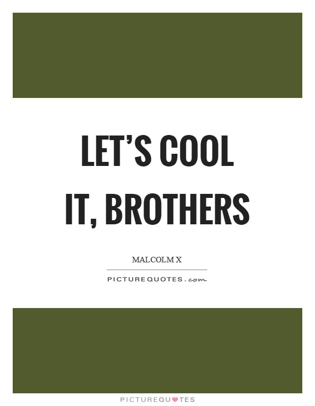 Let's cool it, brothers Picture Quote #1