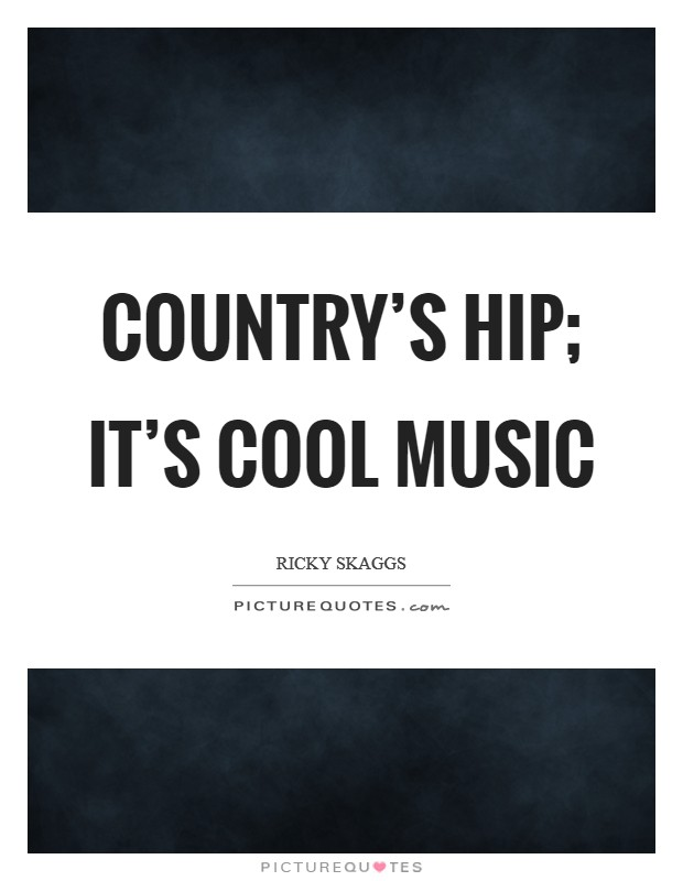 Country's hip; it's cool music Picture Quote #1
