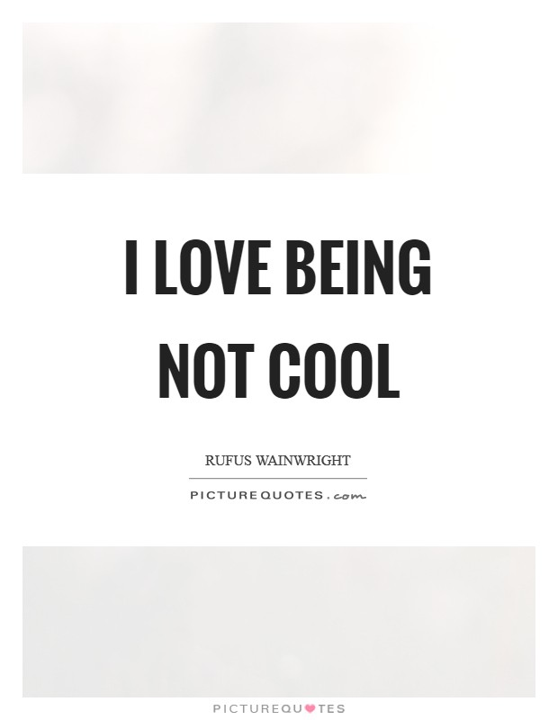 I love being not cool Picture Quote #1