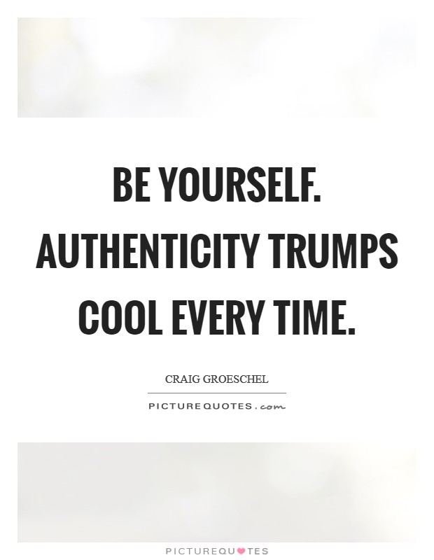 Be yourself. Authenticity trumps cool every time Picture Quote #1