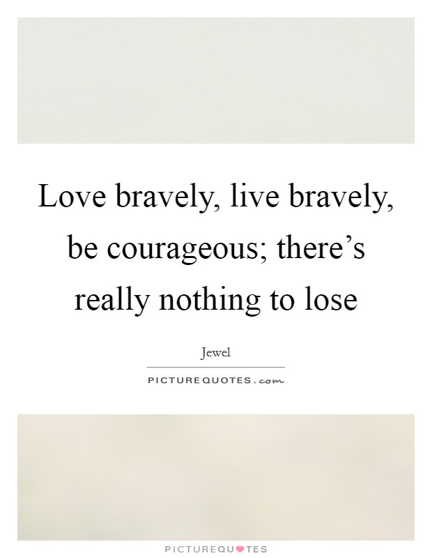 Love bravely, live bravely, be courageous; there's really nothing to lose Picture Quote #1