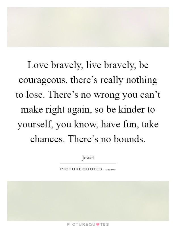 Love bravely, live bravely, be courageous, there's really nothing to lose. There's no wrong you can't make right again, so be kinder to yourself, you know, have fun, take chances. There's no bounds Picture Quote #1