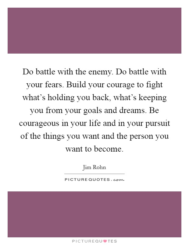 Do battle with the enemy. Do battle with your fears. Build your courage to fight what's holding you back, what's keeping you from your goals and dreams. Be courageous in your life and in your pursuit of the things you want and the person you want to become Picture Quote #1