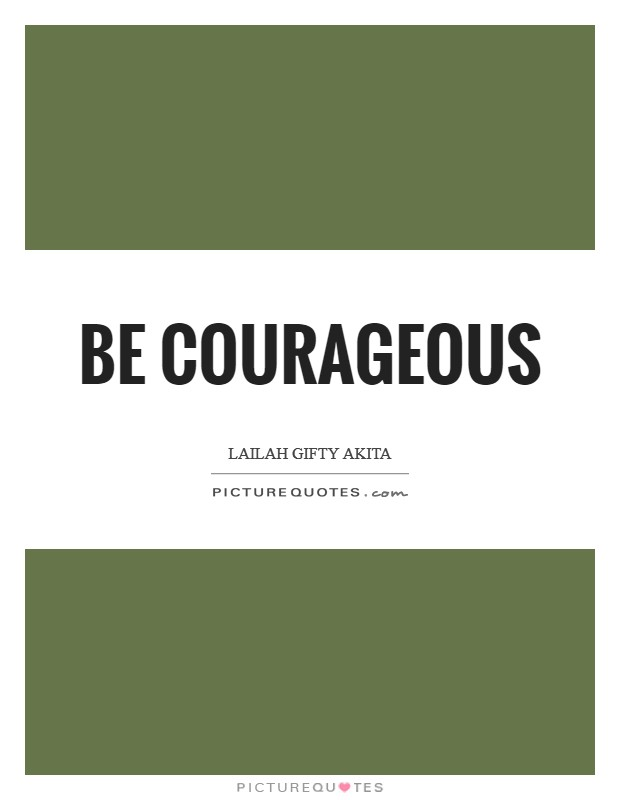 Be courageous Picture Quote #1