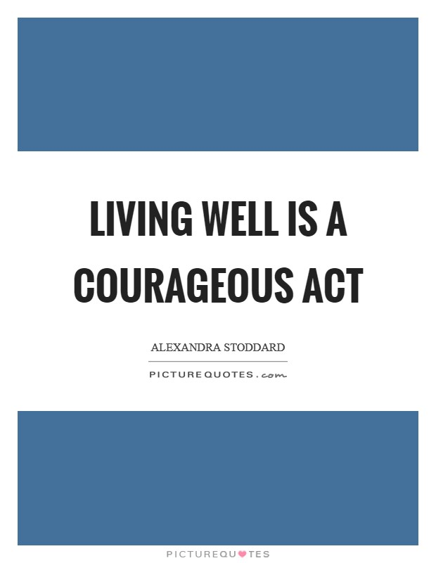 Living well is a courageous act Picture Quote #1