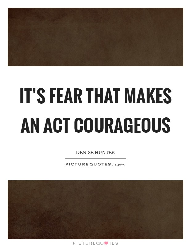It's fear that makes an act courageous Picture Quote #1