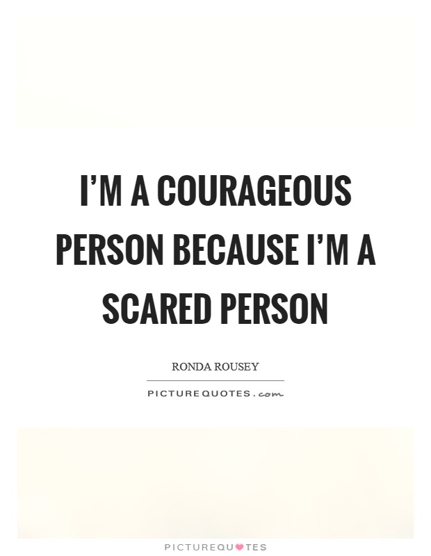 I'm a courageous person because I'm a scared person Picture Quote #1