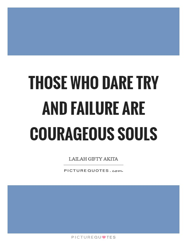 Those who dare try and failure are courageous souls Picture Quote #1