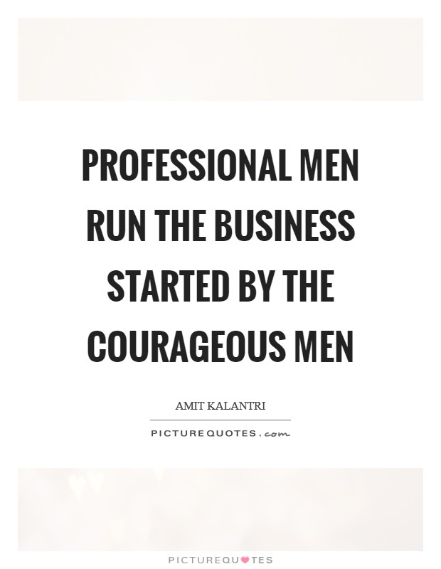 Professional men run the business started by the courageous men Picture Quote #1