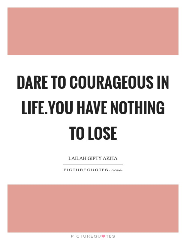 Dare to courageous in life.You have nothing to lose Picture Quote #1