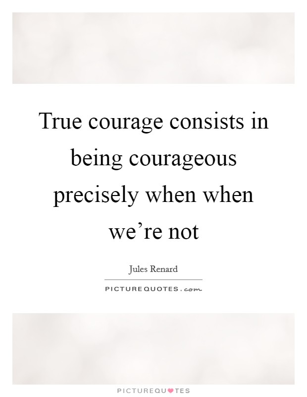 True courage consists in being courageous precisely when when we're not Picture Quote #1