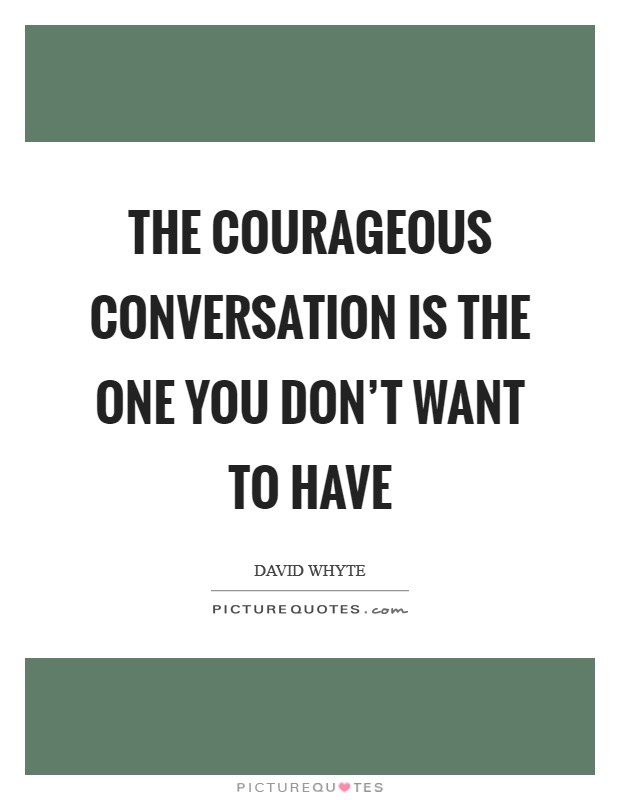 The courageous conversation is the one you don't want to have Picture Quote #1