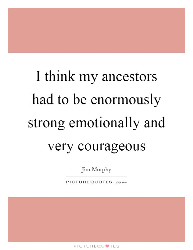 I think my ancestors had to be enormously strong emotionally and very courageous Picture Quote #1