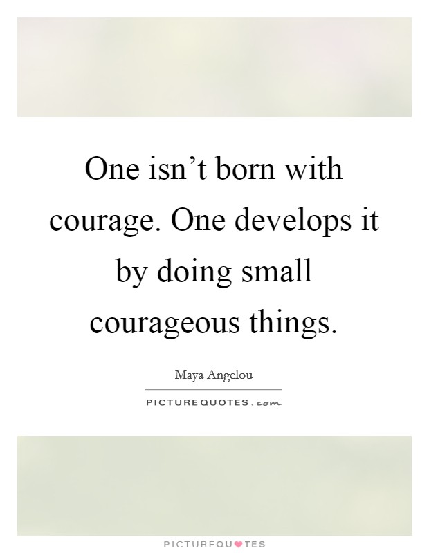 One isn't born with courage. One develops it by doing small courageous things Picture Quote #1