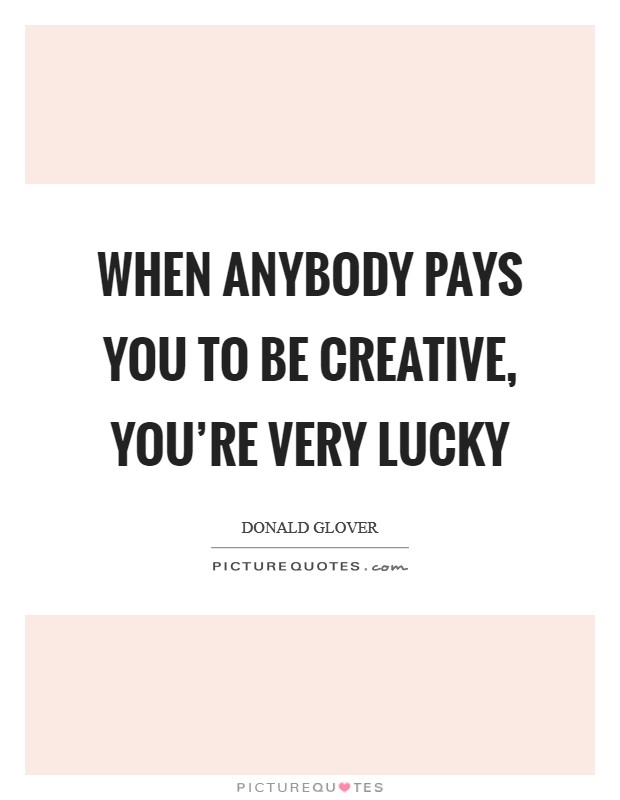 When anybody pays you to be creative, you're very lucky Picture Quote #1