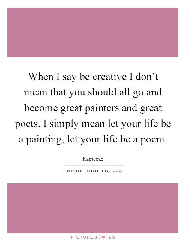 When I say be creative I don't mean that you should all go and become great painters and great poets. I simply mean let your life be a painting, let your life be a poem Picture Quote #1