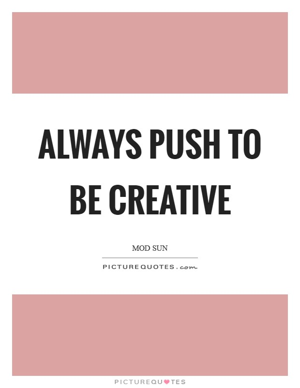Always push to be creative Picture Quote #1
