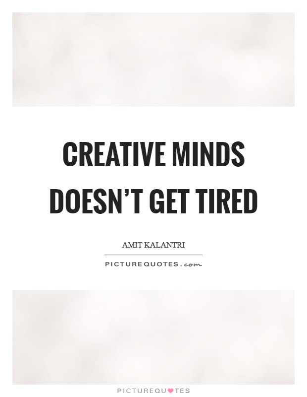 Creative minds doesn't get tired Picture Quote #1