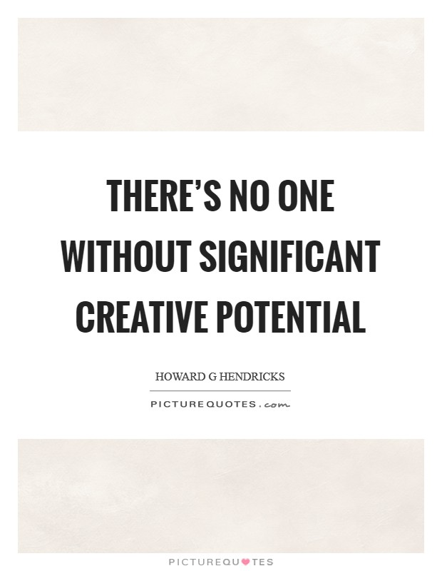 There's no one without significant creative potential Picture Quote #1