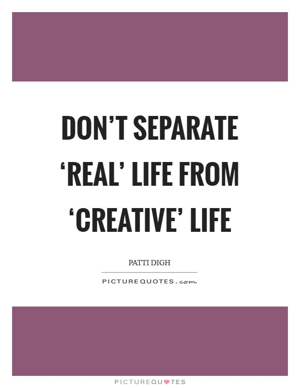 Don't separate 'real' life from 'creative' life Picture Quote #1