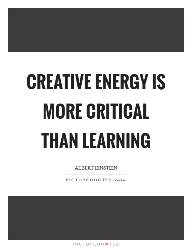 Creative energy is more critical than learning Picture Quote #1