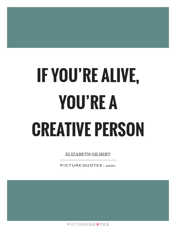 If you're alive, you're a creative person Picture Quote #1