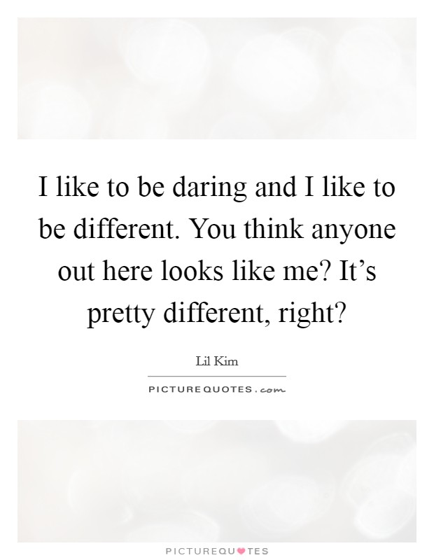 I like to be daring and I like to be different. You think anyone out here looks like me? It's pretty different, right? Picture Quote #1