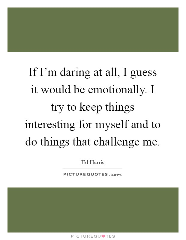 If I'm daring at all, I guess it would be emotionally. I try to keep things interesting for myself and to do things that challenge me Picture Quote #1