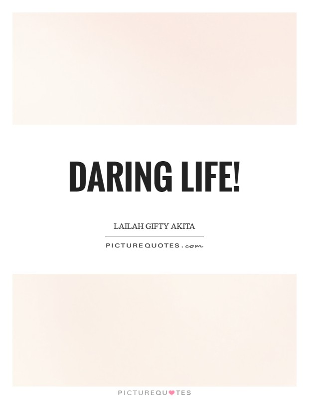Daring life! Picture Quote #1