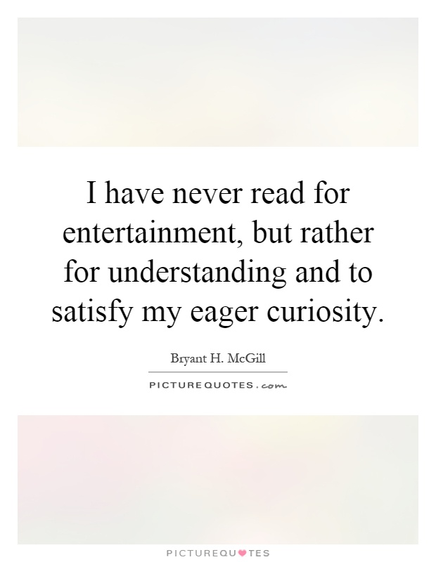 I have never read for entertainment, but rather for understanding and to satisfy my eager curiosity Picture Quote #1