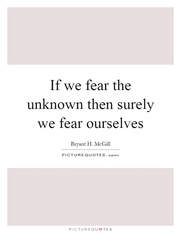 If we fear the unknown then surely we fear ourselves Picture Quote #1